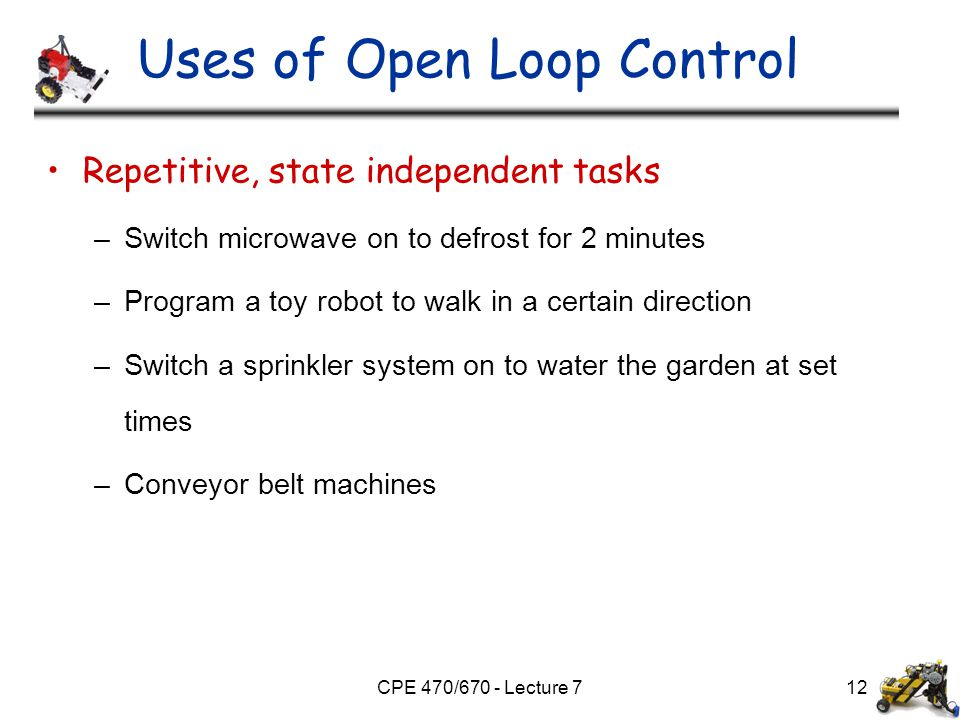 CPE 470/670 - Lecture 712 Uses of Open Loop Control Repetitive, state independent tasks –Switch microwave on to defrost for 2 minutes –Program a toy r