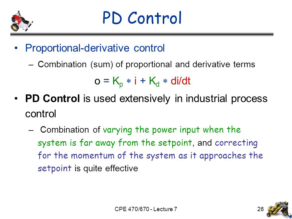 CPE 470/670 - Lecture 7 PD Control Proportional-derivative control –Combination (sum) of proportional and derivative terms o = K p  i + K d  di/dt P