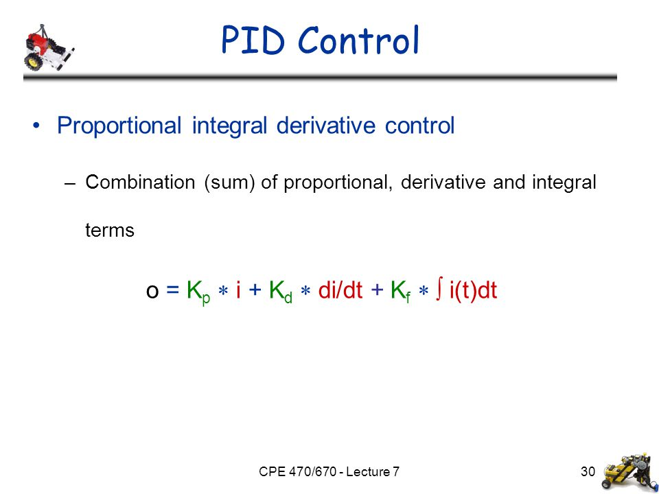 CPE 470/670 - Lecture 7 PID Control Proportional integral derivative control –Combination (sum) of proportional, derivative and integral terms o = K p