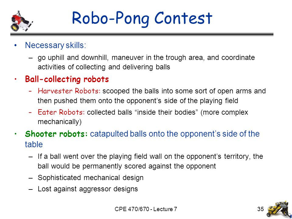 CPE 470/670 - Lecture 7 Robo-Pong Contest Necessary skills: –go uphill and downhill, maneuver in the trough area, and coordinate activities of collect
