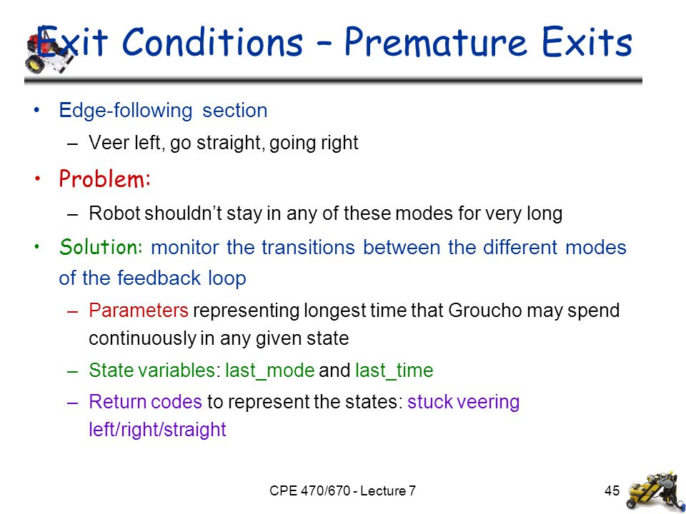 CPE 470/670 - Lecture 7 Exit Conditions – Premature Exits Edge-following section –Veer left, go straight, going right Problem: –Robot shouldn't stay i