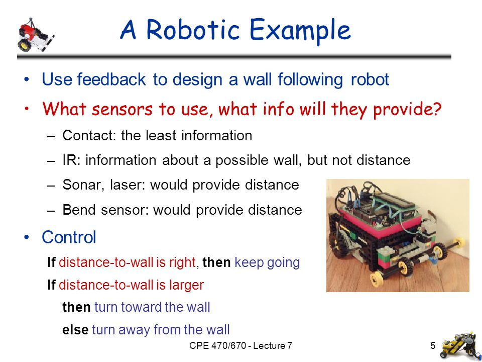 CPE 470/670 - Lecture 75 A Robotic Example Use feedback to design a wall following robot What sensors to use, what info will they provide? –Contact: t