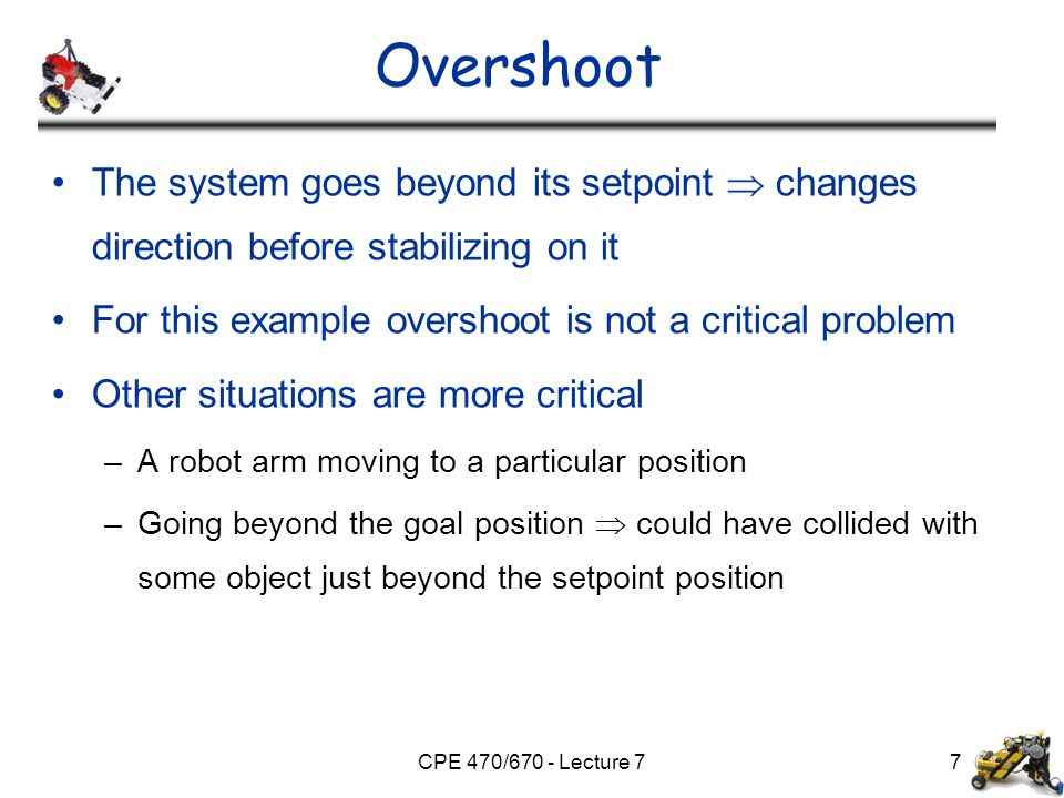CPE 470/670 - Lecture 77 Overshoot The system goes beyond its setpoint  changes direction before stabilizing on it For this example overshoot is not