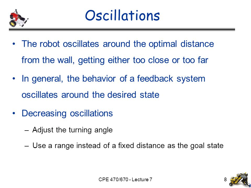 CPE 470/670 - Lecture 78 Oscillations The robot oscillates around the optimal distance from the wall, getting either too close or too far In general,