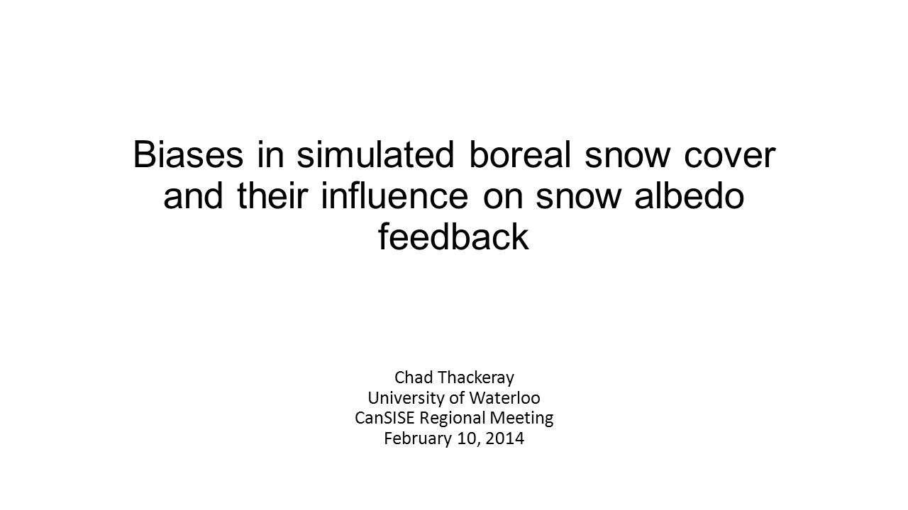 Biases in simulated boreal snow cover and their influence on snow albedo feedback Chad Thackeray University of Waterloo CanSISE Regional Meeting Febru
