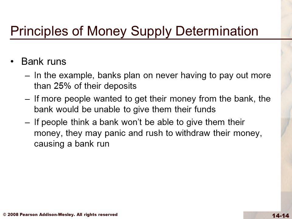 © 2008 Pearson Addison-Wesley. All rights reserved 14-14 Principles of Money Supply Determination Bank runs –In the example, banks plan on never havin