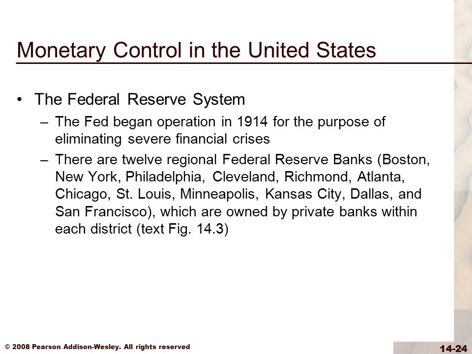 © 2008 Pearson Addison-Wesley. All rights reserved 14-24 Monetary Control in the United States The Federal Reserve System –The Fed began operation in