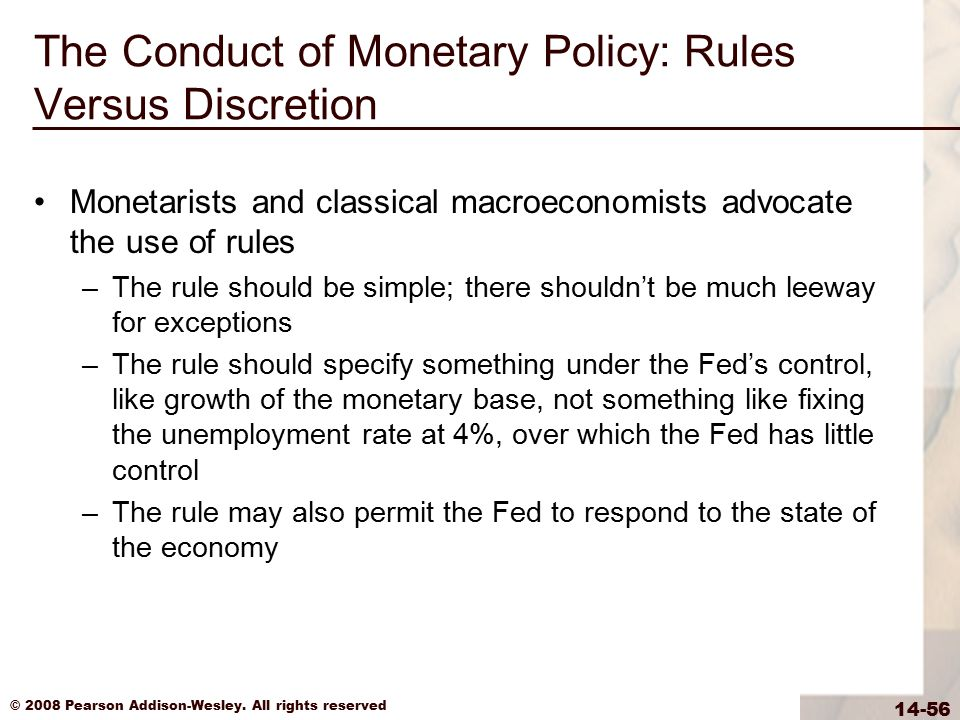 © 2008 Pearson Addison-Wesley. All rights reserved 14-56 The Conduct of Monetary Policy: Rules Versus Discretion Monetarists and classical macroeconom