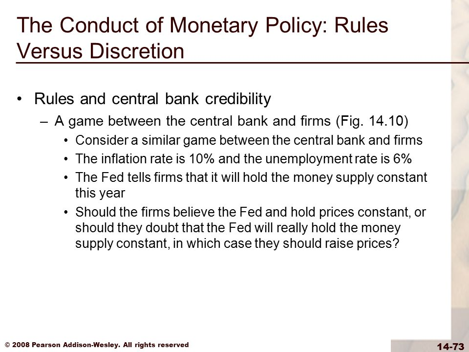 © 2008 Pearson Addison-Wesley. All rights reserved 14-73 The Conduct of Monetary Policy: Rules Versus Discretion Rules and central bank credibility –A