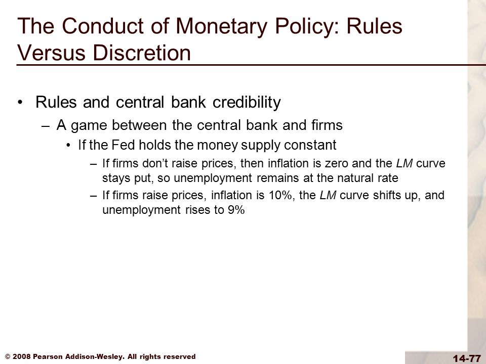 © 2008 Pearson Addison-Wesley. All rights reserved 14-77 The Conduct of Monetary Policy: Rules Versus Discretion Rules and central bank credibility –A