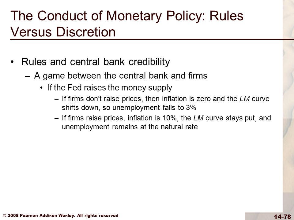 © 2008 Pearson Addison-Wesley. All rights reserved 14-78 The Conduct of Monetary Policy: Rules Versus Discretion Rules and central bank credibility –A