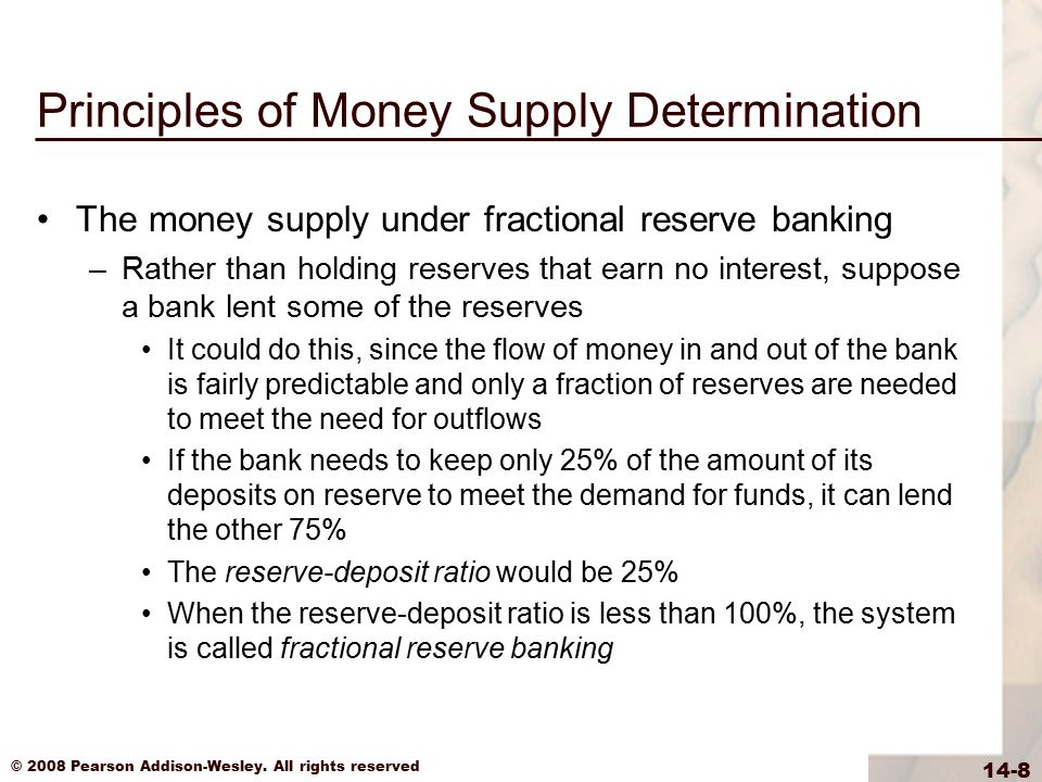 © 2008 Pearson Addison-Wesley. All rights reserved 14-8 Principles of Money Supply Determination The money supply under fractional reserve banking –Ra