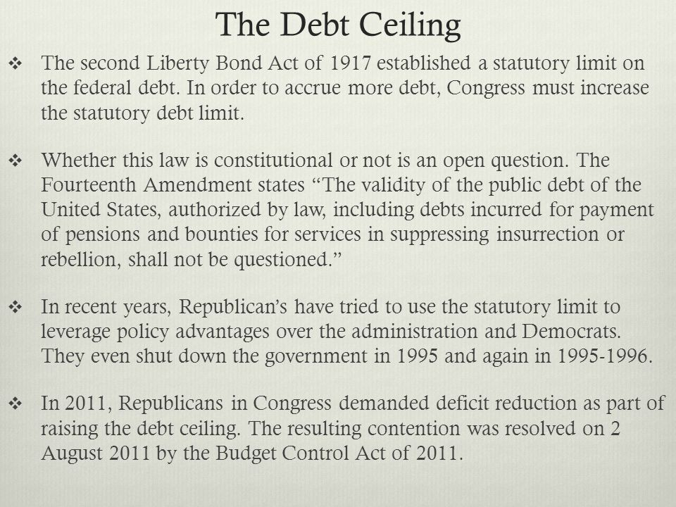 The Debt Ceiling  The second Liberty Bond Act of 1917 established a statutory limit on the federal debt.
