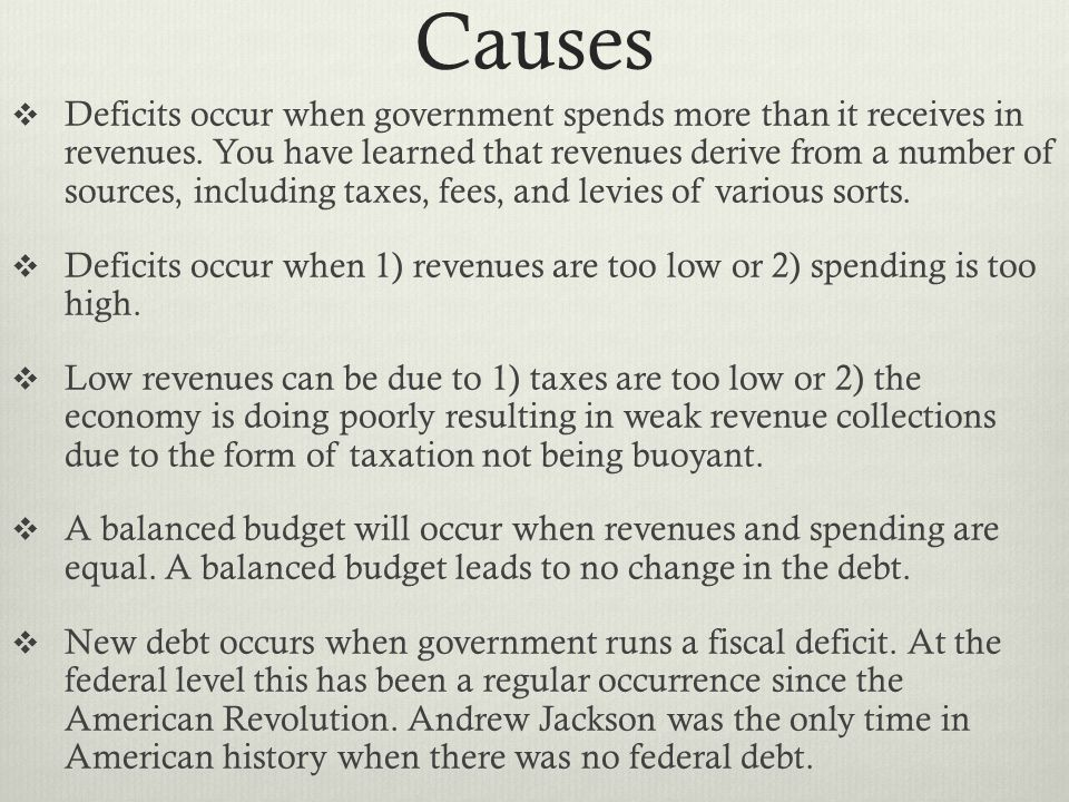 Causes  Deficits occur when government spends more than it receives in revenues. You have learned that revenues derive from a number of sources, incl