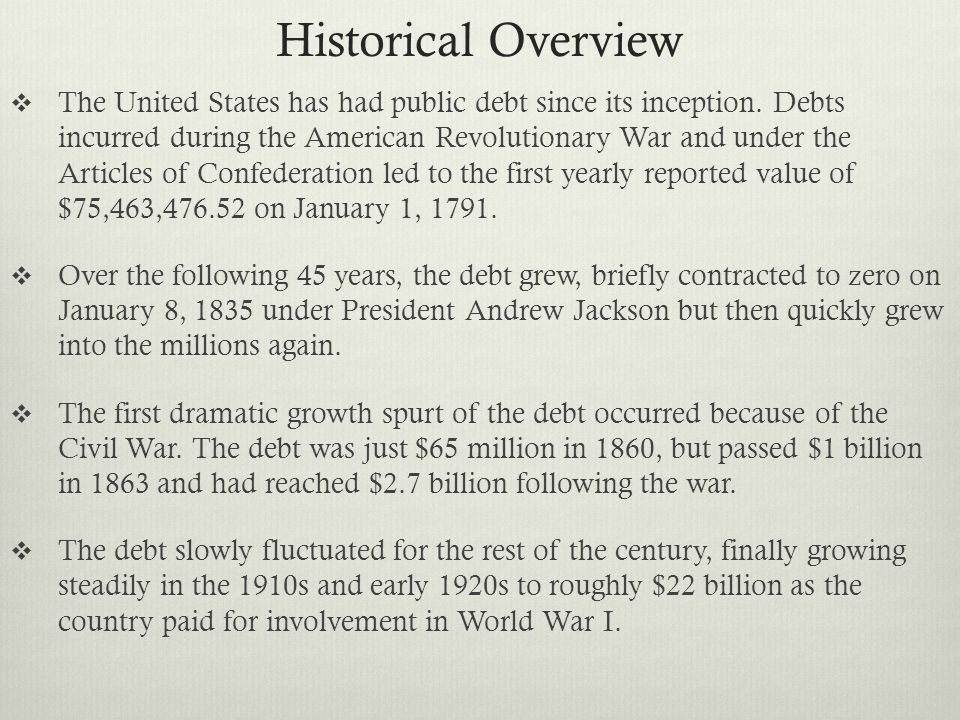 Historical Overview  The United States has had public debt since its inception. Debts incurred during the American Revolutionary War and under the Ar