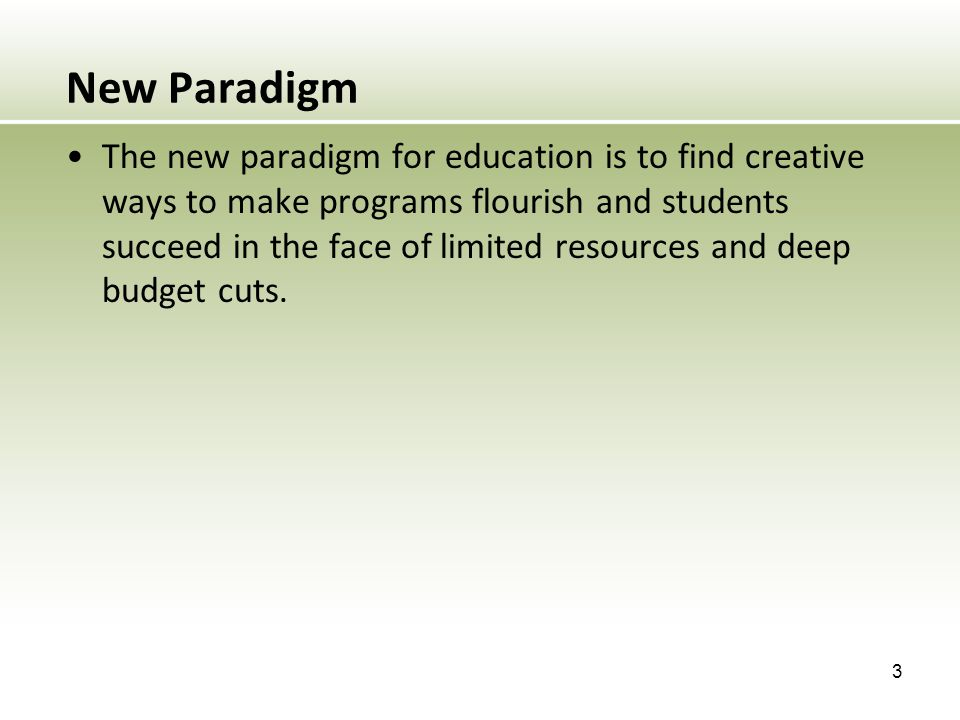 New Paradigm The new paradigm for education is to find creative ways to make programs flourish and students succeed in the face of limited resources a