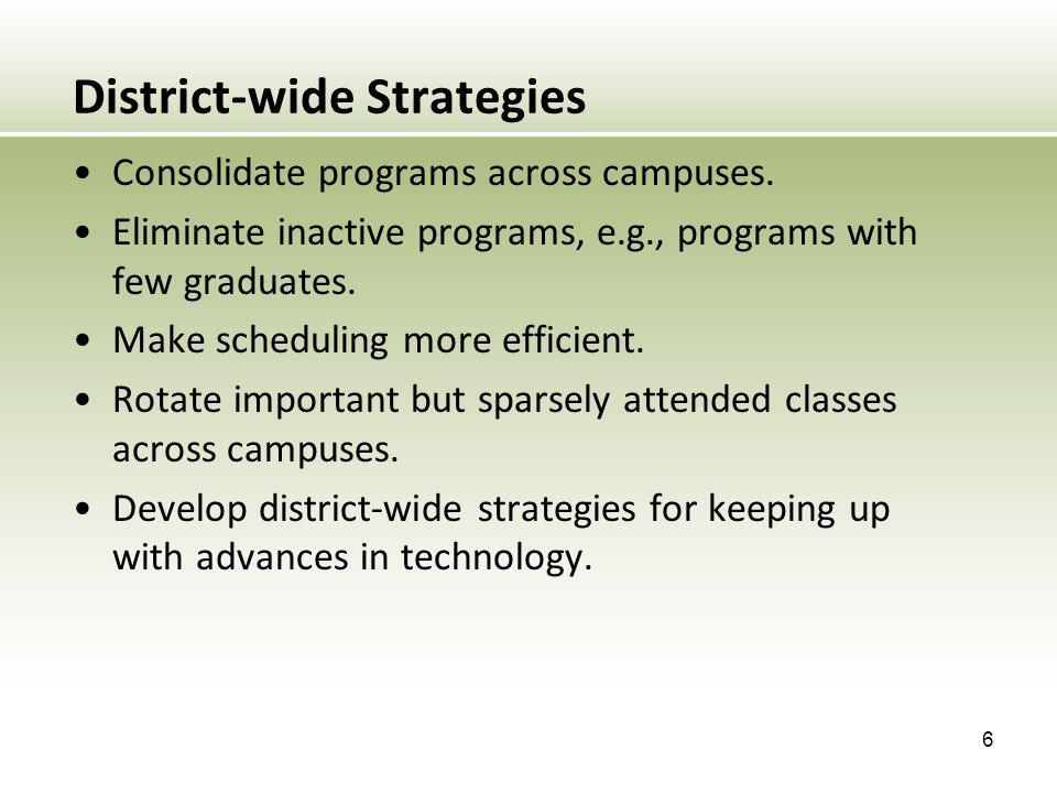 District-wide Strategies Consolidate programs across campuses. Eliminate inactive programs, e.g., programs with few graduates. Make scheduling more ef