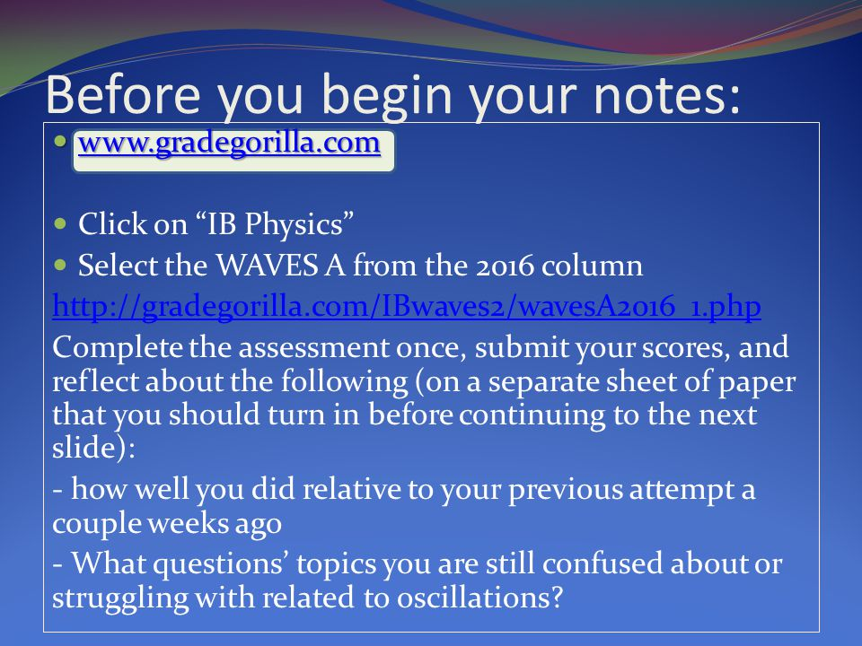 Before you begin your notes: www.gradegorilla.com www.gradegorilla.com www.gradegorilla.com Click on IB Physics Select the WAVES A from the 2016 column http://gradegorilla.com/IBwaves2/wavesA2016_1.php Complete the assessment once, submit your scores, and reflect about the following (on a separate sheet of paper that you should turn in before continuing to the next slide): - how well you did relative to your previous attempt a couple weeks ago - What questions' topics you are still confused about or struggling with related to oscillations