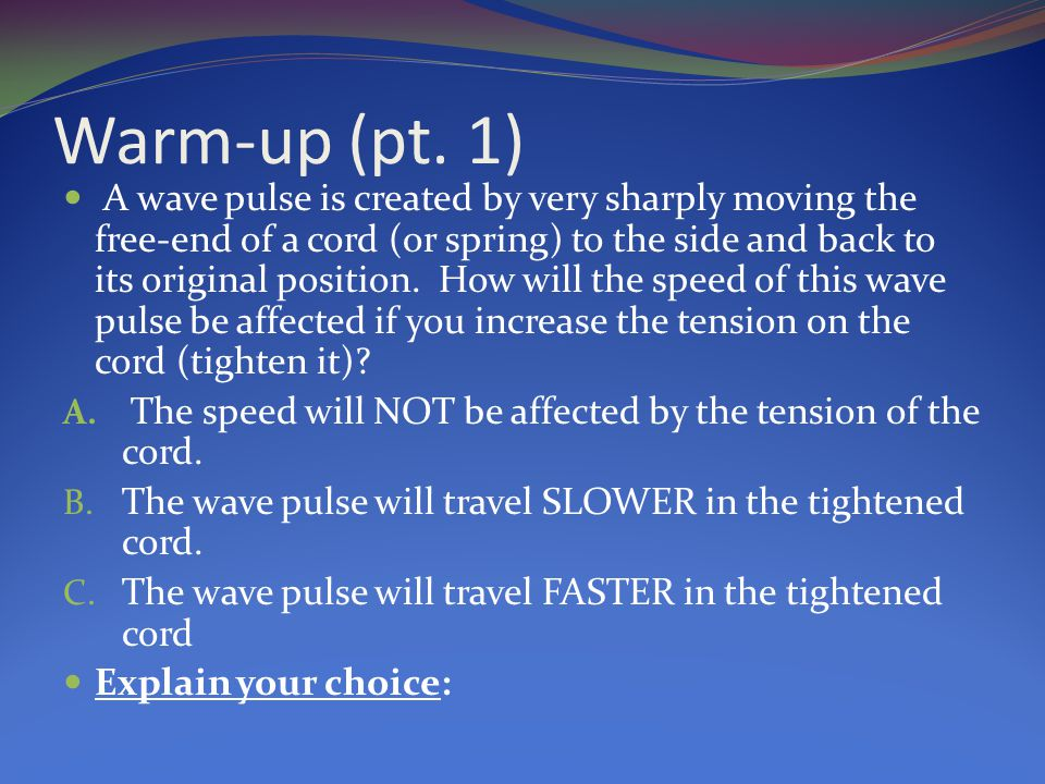 Warm-up (pt. 1) A wave pulse is created by very sharply moving the free-end of a cord (or spring) to the side and back to its original position. How w