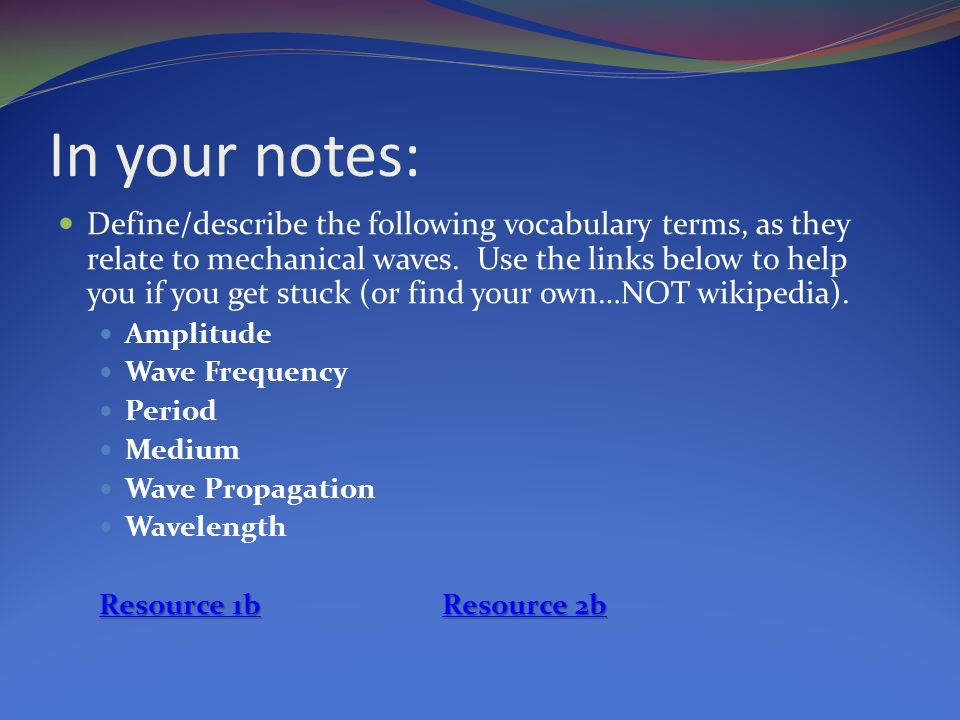 In your notes: Define/describe the following vocabulary terms, as they relate to mechanical waves. Use the links below to help you if you get stuck (o