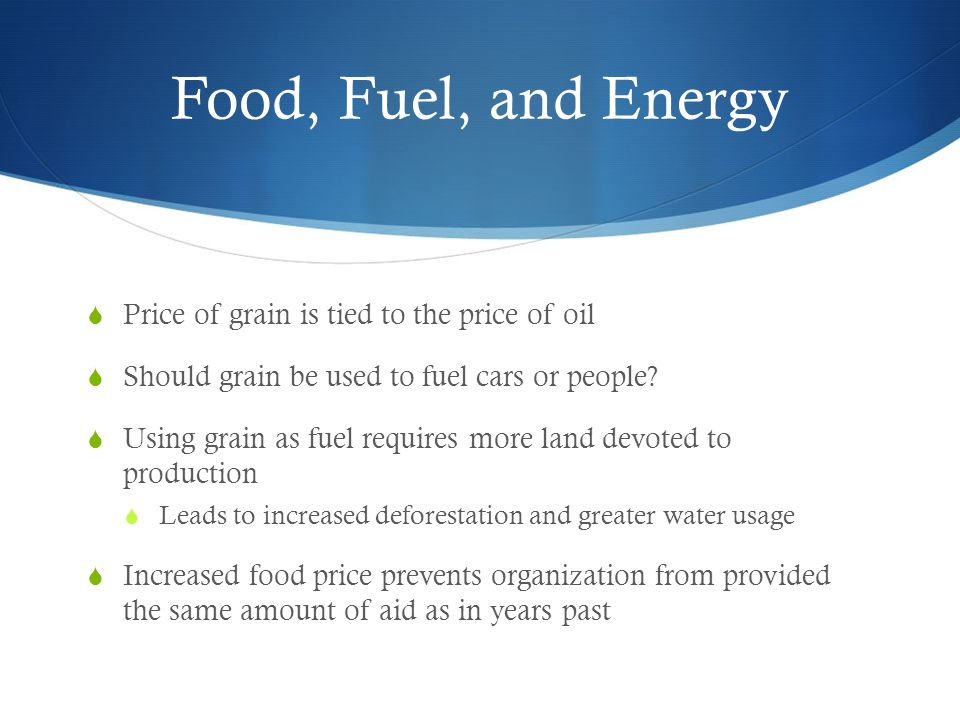 Food, Fuel, and Energy  Price of grain is tied to the price of oil  Should grain be used to fuel cars or people.