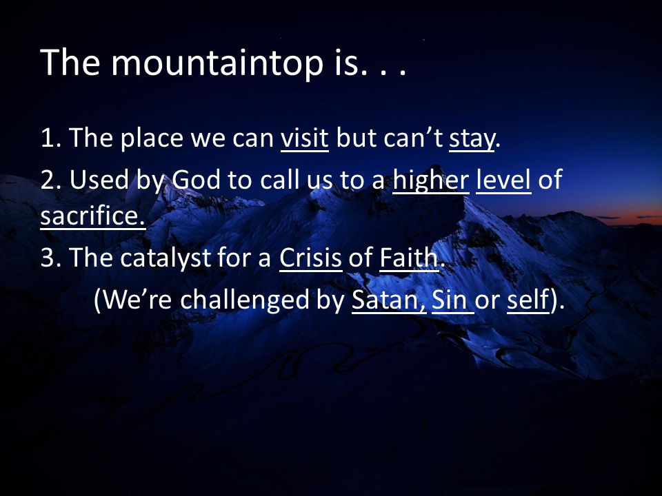 The mountaintop is... 1. The place we can visit but can't stay. 2. Used by God to call us to a higher level of sacrifice. 3. The catalyst for a Crisis
