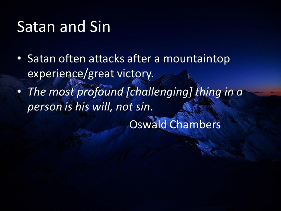 Satan and Sin Satan often attacks after a mountaintop experience/great victory. The most profound [challenging] thing in a person is his will, not sin