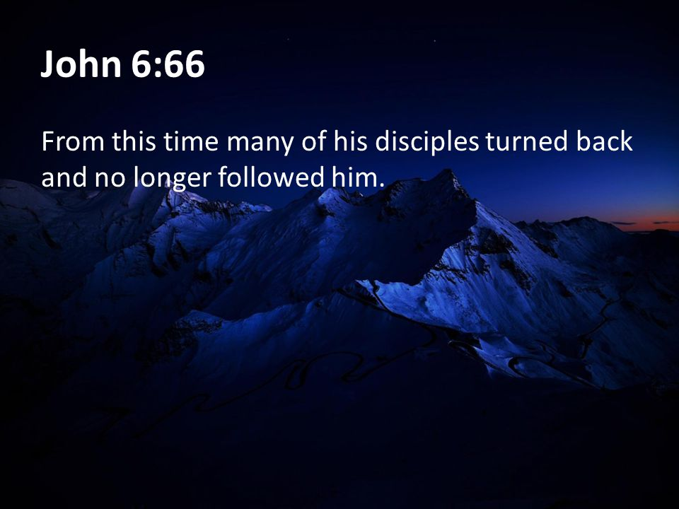 John 6:66 From this time many of his disciples turned back and no longer followed him.