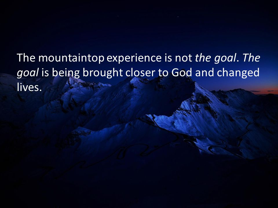 The mountaintop experience is not the goal. The goal is being brought closer to God and changed lives.