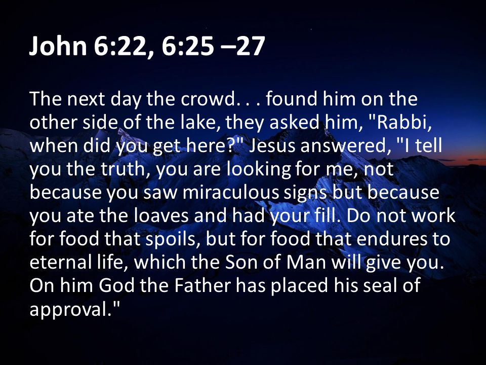 John 6:22, 6:25 –27 The next day the crowd... found him on the other side of the lake, they asked him,