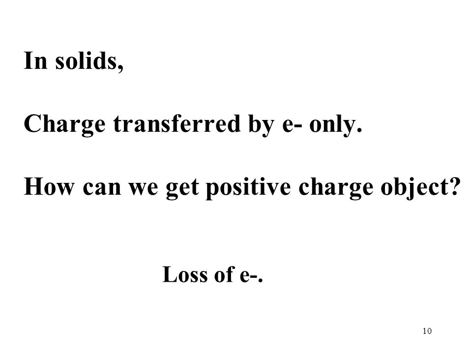 10 In solids, Charge transferred by e- only. How can we get positive charge object Loss of e-.