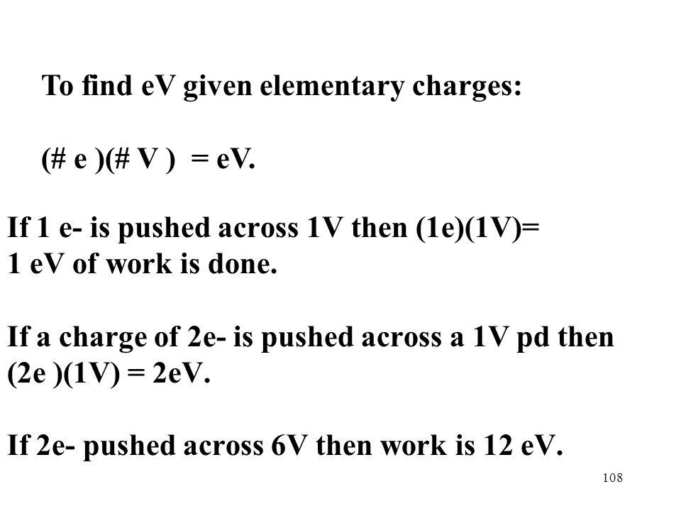 108 If 1 e- is pushed across 1V then (1e)(1V)= 1 eV of work is done.