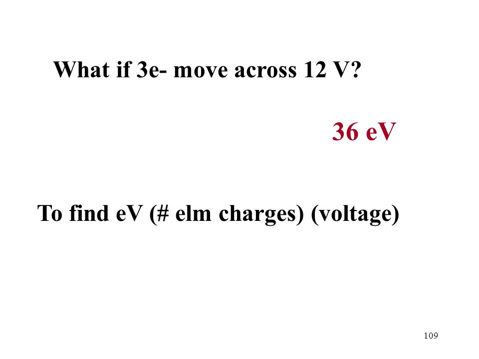 109 36 eV What if 3e- move across 12 V To find eV (# elm charges) (voltage)