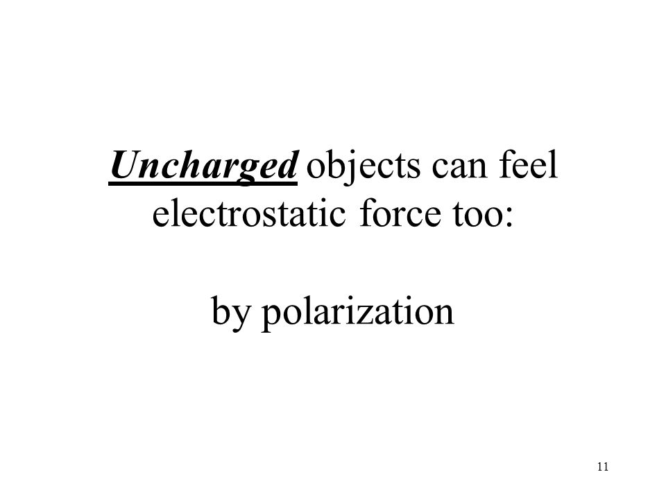 Uncharged objects can feel electrostatic force too: by polarization 11