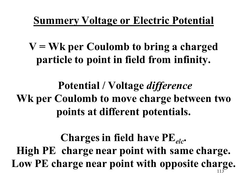 113 Summery Voltage or Electric Potential V = Wk per Coulomb to bring a charged particle to point in field from infinity.