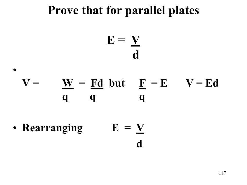 117 Prove that for parallel plates E = V d V = W = Fd but F = E V = Ed q q q RearrangingE = V d