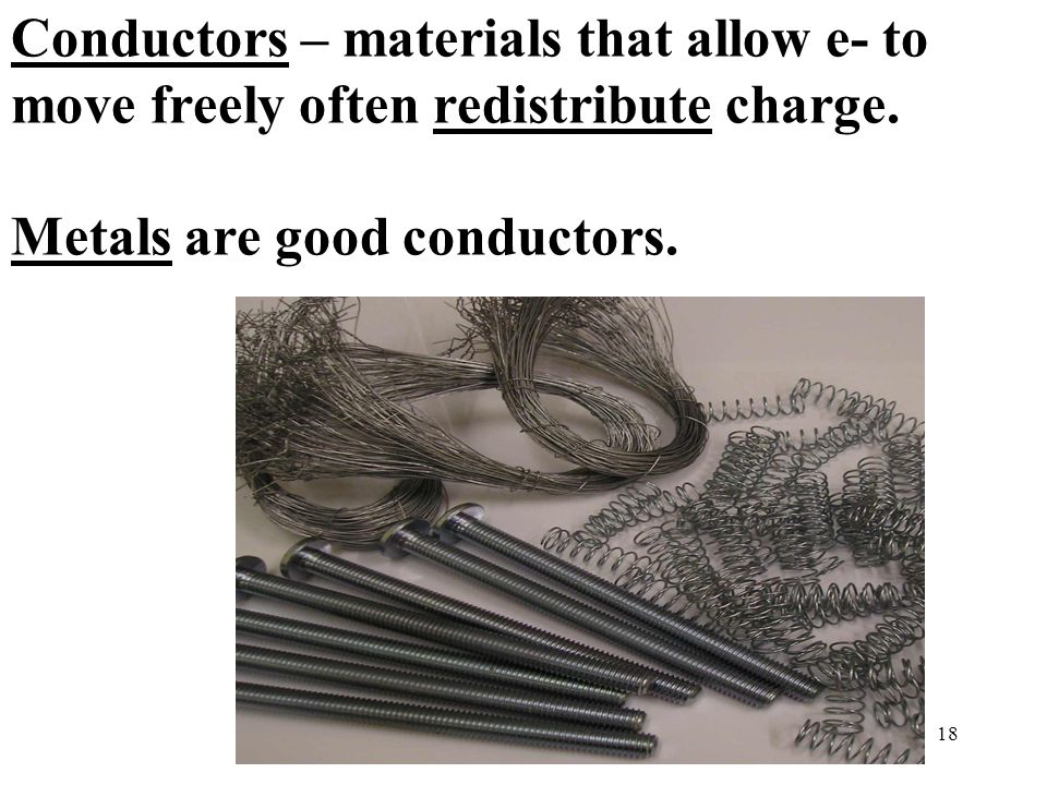 18 Conductors – materials that allow e- to move freely often redistribute charge.