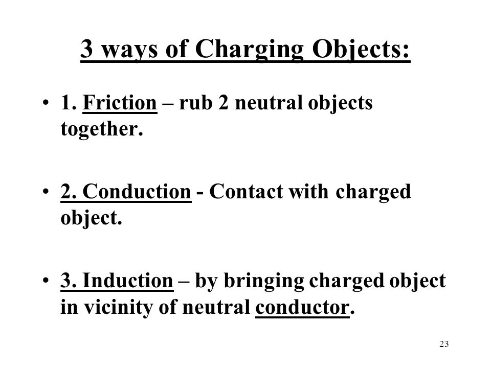 23 3 ways of Charging Objects: 1. Friction – rub 2 neutral objects together.