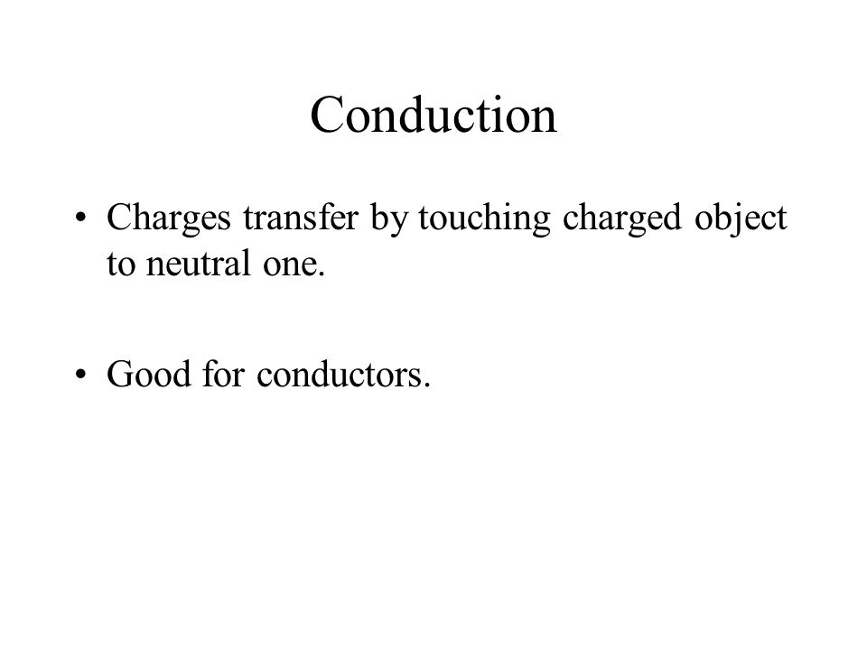Conduction Charges transfer by touching charged object to neutral one. Good for conductors.