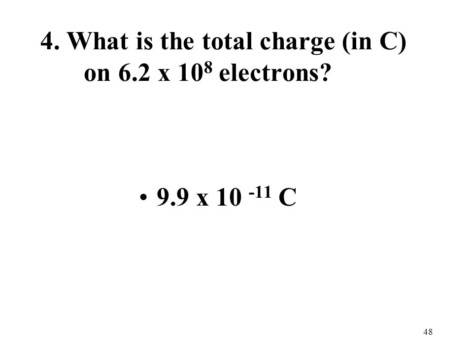 48 4. What is the total charge (in C) on 6.2 x 10 8 electrons 9.9 x 10 -11 C