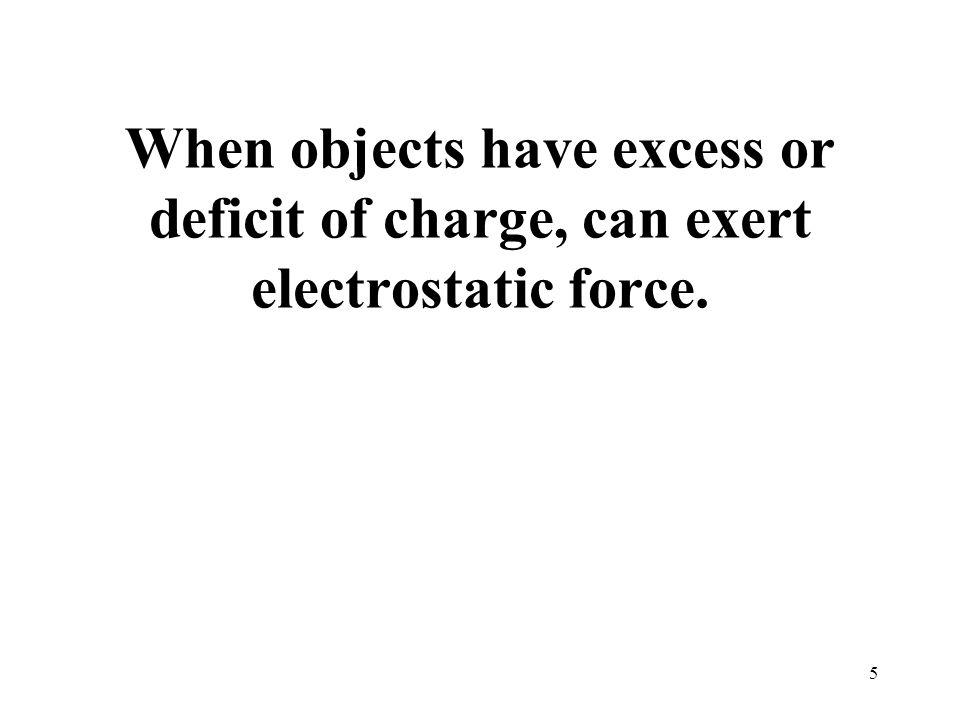 When objects have excess or deficit of charge, can exert electrostatic force. 5