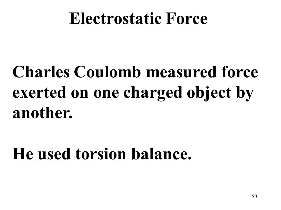 50 Electrostatic Force Charles Coulomb measured force exerted on one charged object by another.