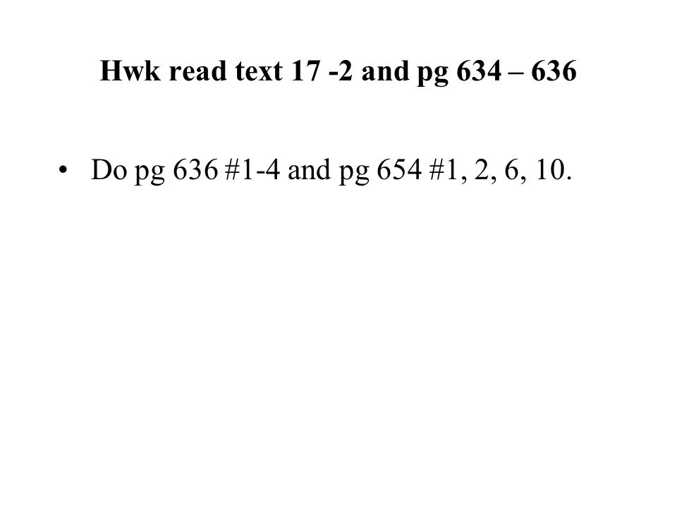 Hwk read text 17 -2 and pg 634 – 636 Do pg 636 #1-4 and pg 654 #1, 2, 6, 10.