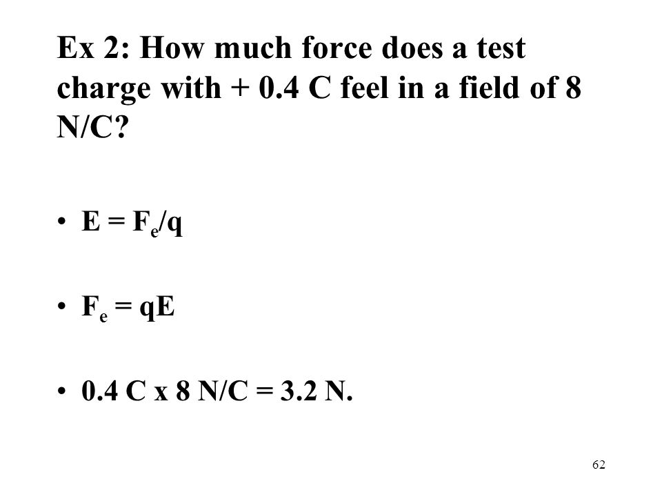 Ex 2: How much force does a test charge with + 0.4 C feel in a field of 8 N/C.