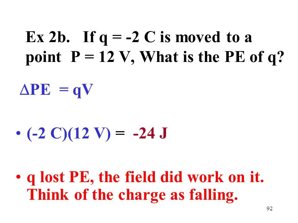92 Ex 2b. If q = -2 C is moved to a point P = 12 V, What is the PE of q.