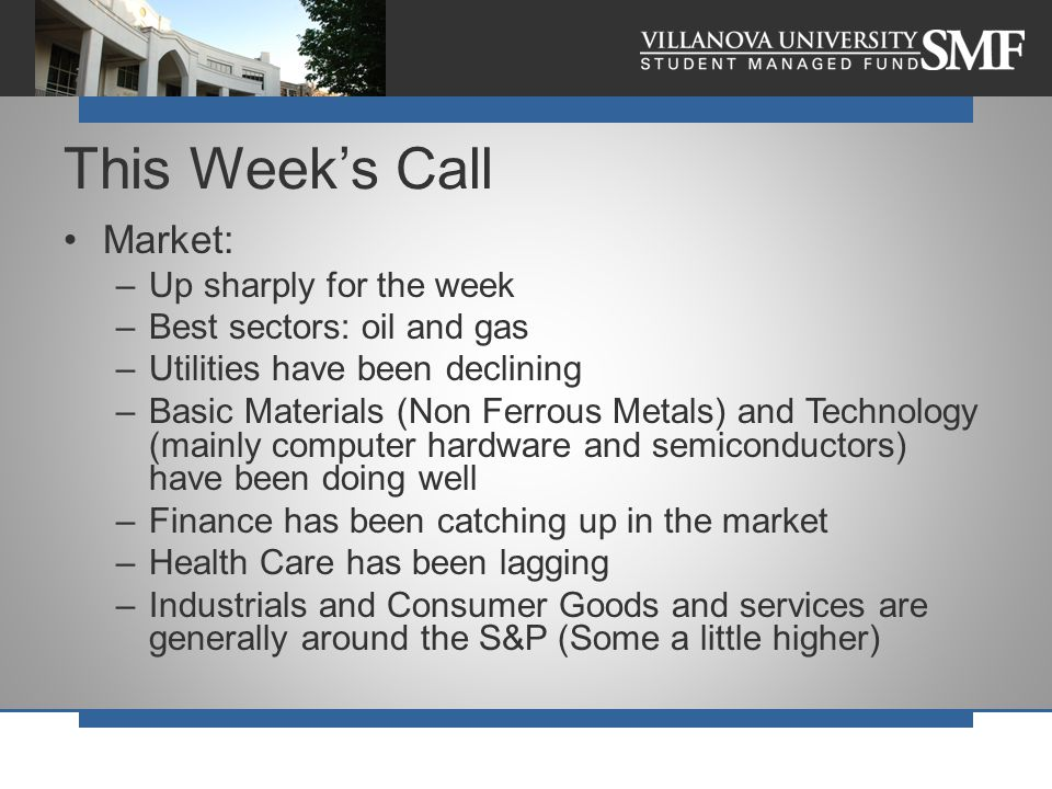 Market: –Up sharply for the week –Best sectors: oil and gas –Utilities have been declining –Basic Materials (Non Ferrous Metals) and Technology (mainly computer hardware and semiconductors) have been doing well –Finance has been catching up in the market –Health Care has been lagging –Industrials and Consumer Goods and services are generally around the S&P (Some a little higher) This Week's Call