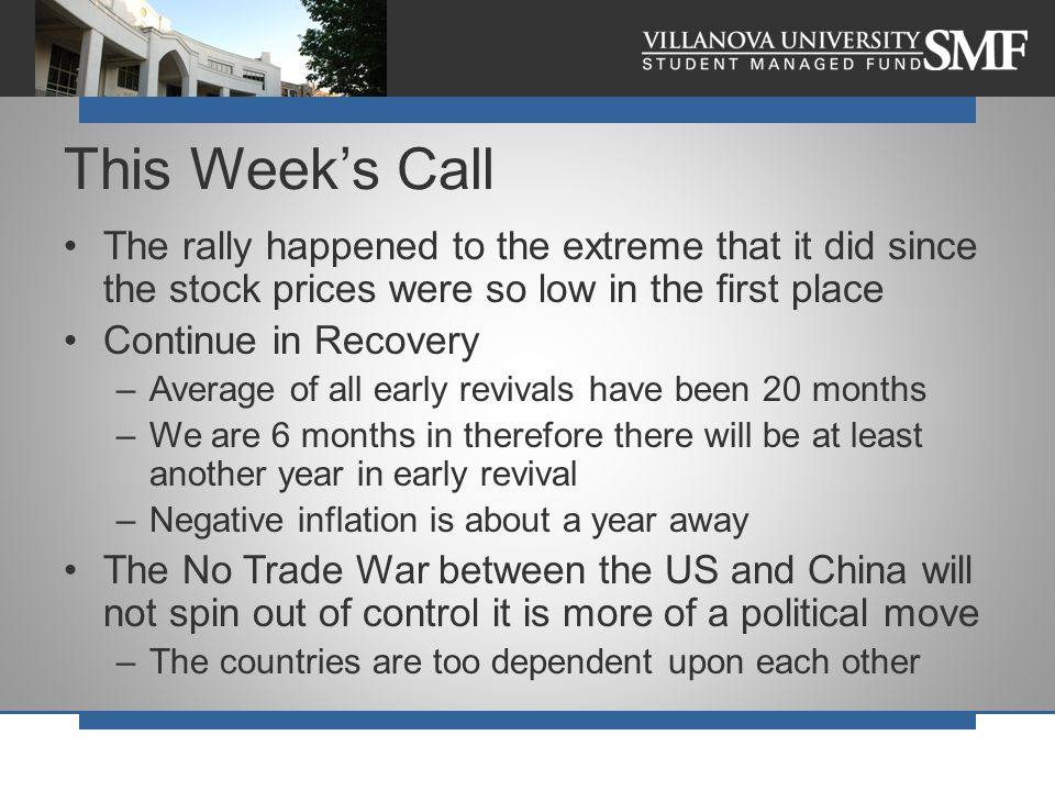 The rally happened to the extreme that it did since the stock prices were so low in the first place Continue in Recovery –Average of all early revivals have been 20 months –We are 6 months in therefore there will be at least another year in early revival –Negative inflation is about a year away The No Trade War between the US and China will not spin out of control it is more of a political move –The countries are too dependent upon each other This Week's Call