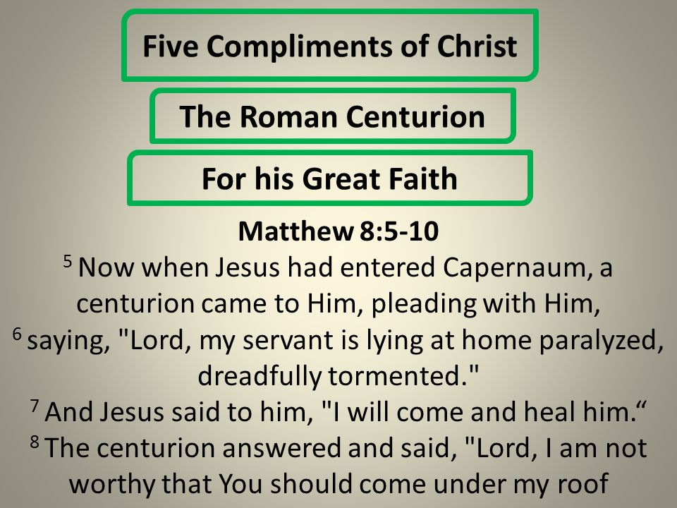 Five Compliments of Christ The Roman Centurion For his Great Faith Matthew 8:5-10 5 Now when Jesus had entered Capernaum, a centurion came to Him, pleading with Him, 6 saying, Lord, my servant is lying at home paralyzed, dreadfully tormented. 7 And Jesus said to him, I will come and heal him. 8 The centurion answered and said, Lord, I am not worthy that You should come under my roof