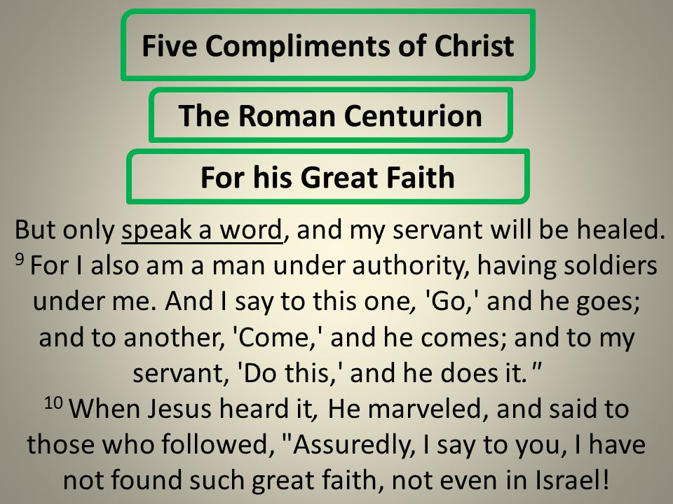 Five Compliments of Christ The Roman Centurion For his Great Faith But only speak a word, and my servant will be healed.