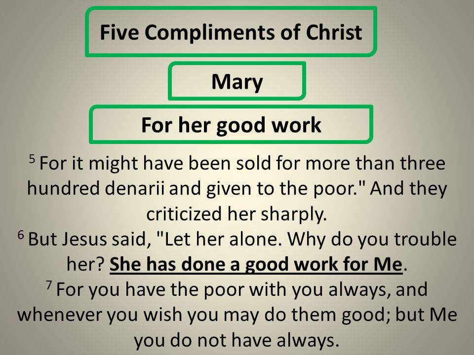 Five Compliments of Christ Mary For her good work 5 For it might have been sold for more than three hundred denarii and given to the poor. And they criticized her sharply.